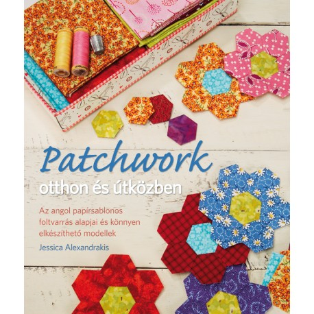 Patchwork otthon és útközben. Az angol papírsablonos foltvarrás alapjai és könnyen elkészíthető modellek